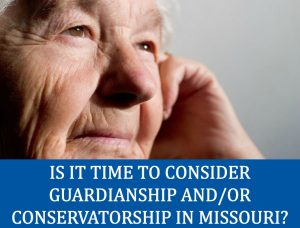 Is It Time to Consider Guardianship and/or Conservatorship in Missouri