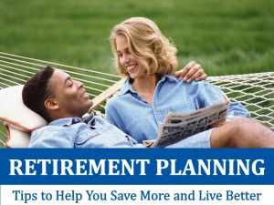 Retirement Planning: Tips to Help Save You More and Live Better